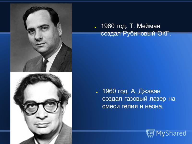 1960 год. Т. Мейман создал Рубиновый ОКГ. 1960 год. А. Джаван создал газовый лазер на смеси гелия и неона.