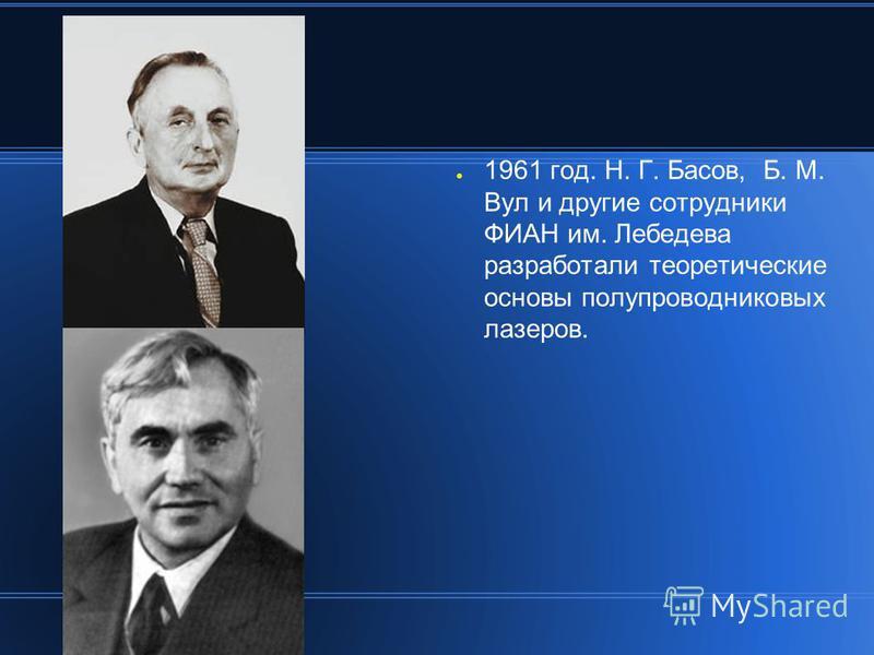 1961 год. Н. Г. Басов, Б. М. Вул и другие сотрудники ФИАН им. Лебедева разработали теоретические основы полупроводниковых лазеров.