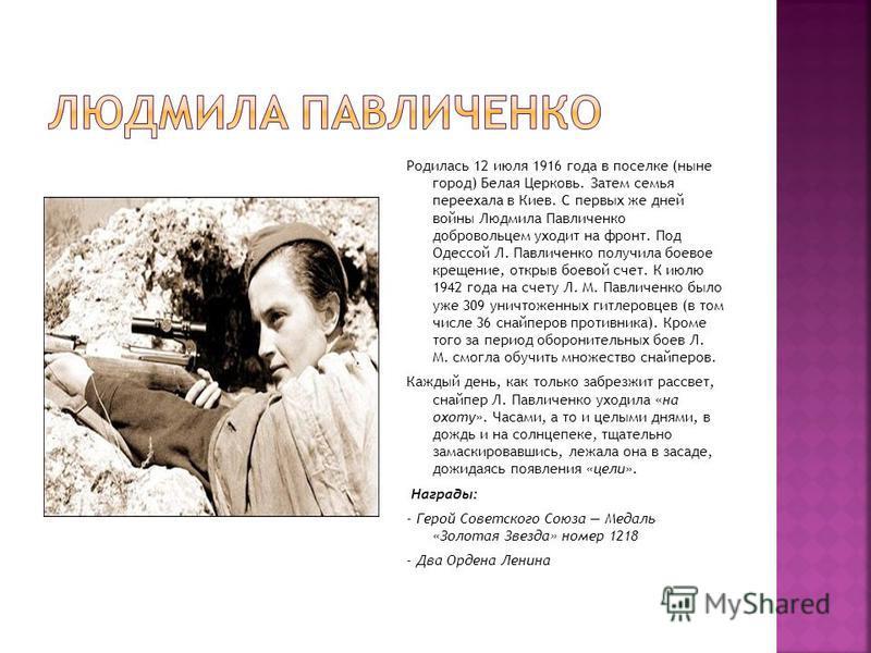 Родилась 12 июля 1916 года в поселке (ныне город) Белая Церковь. Затем семья переехала в Киев. С первых же дней войны Людмила Павличенко добровольцем уходит на фронт. Под Одессой Л. Павличенко получила боевое крещение, открыв боевой счет. К июлю 1942