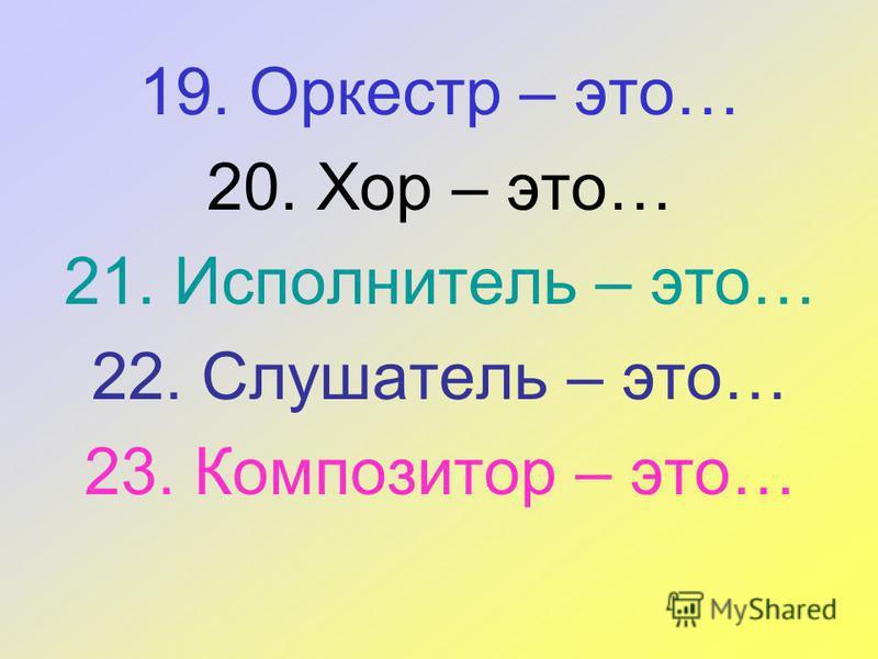 19. Оркестр – это… 20. Хор – это… 21. Исполнитель – это… 22. Слушатель – это… 23. Композитор – это…