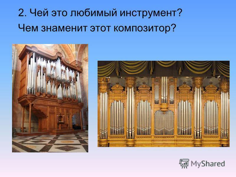 2. Чей это любимый инструмент? Чем знаменит этот композитор?
