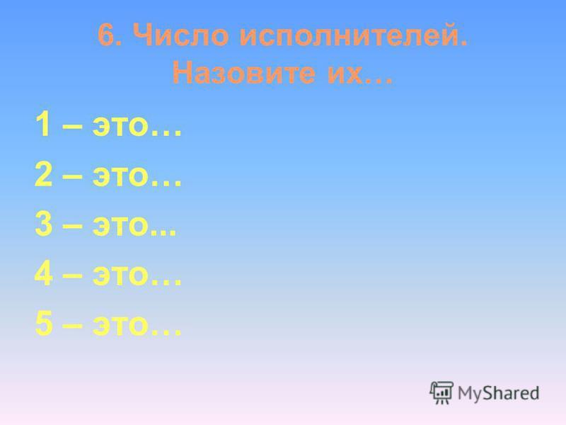 6. Число исполнителей. Назовите их… 1 – это… 2 – это… 3 – это... 4 – это… 5 – это…