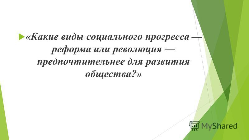 «Какие виды социального прогресса реформа или революция предпочтительнее для развития общества?»