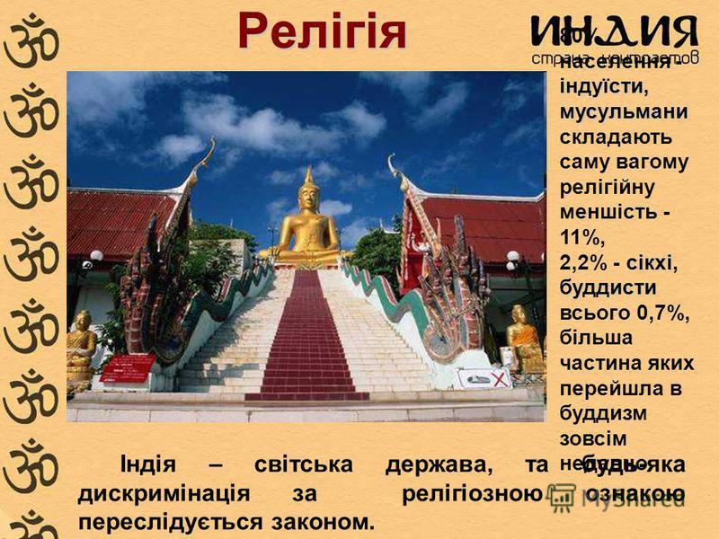 Релігія індуїсти, мусульмани 80% населення - індуїсти, мусульмани складають саму вагому релігійну меншість - 11%, сікхі буддисти 2,2% - сікхі, буддисти всього 0,7%, більша частина яких перейшла в буддизм зовсім недавно. Індія – світська держава, та б