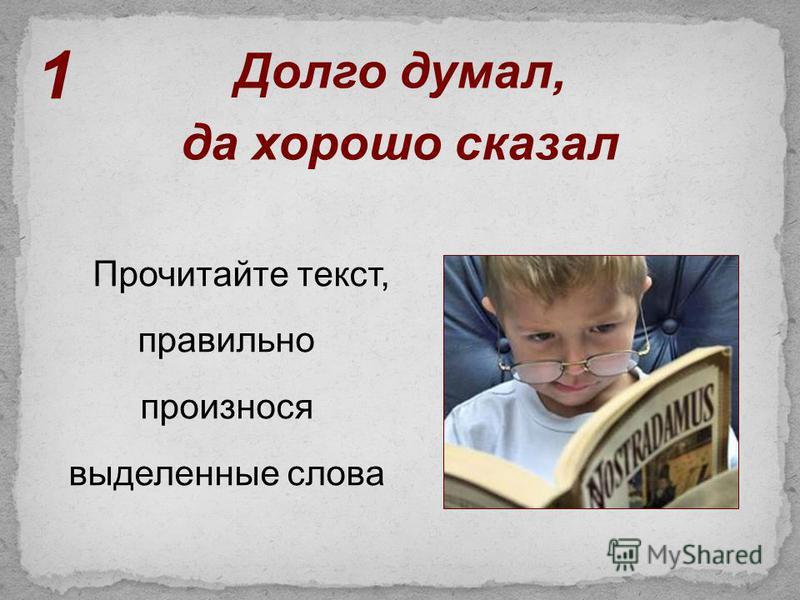 Прочитайте текст, правильно произнося выделенные слова Долго думал, да хорошо сказал 1