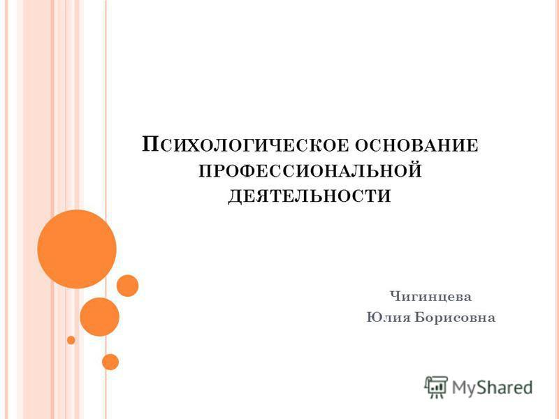 П СИХОЛОГИЧЕСКОЕ ОСНОВАНИЕ ПРОФЕССИОНАЛЬНОЙ ДЕЯТЕЛЬНОСТИ Чигинцева Юлия Борисовна