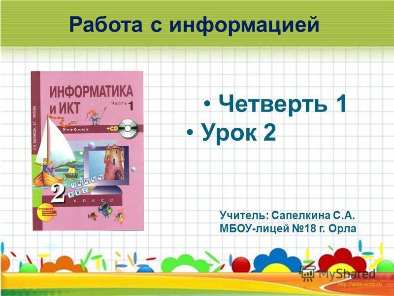 Работа с информацией Четверть 1 Урок 2 Учитель: Сапелкина С.А. МБОУ-лицей 18 г. Орла