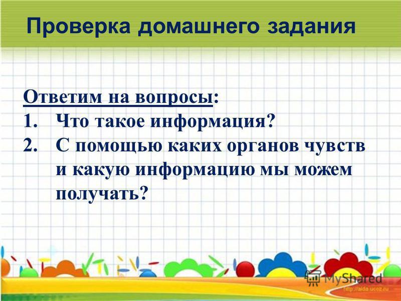 Проверка домашнего задания Ответим на вопросы: 1. Что такое информация? 2. С помощью каких органов чувств и какую информацию мы можем получать?