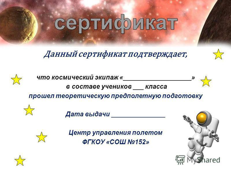 Данный сертификат подтверждает, что космический экипаж «___________________» в составе учеников ___ класса прошел теоретическую предполетную подготовку Дата выдачи _______________ Центр управления полетом ФГКОУ «СОШ 152»