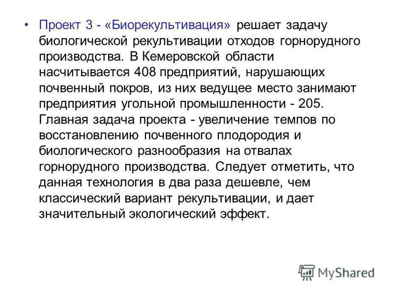 Проект 3 - «Биорекультивация» решает задачу биологической рекультивации отходов горнорудного производства. В Кемеровской области насчитывается 408 предприятий, нарушающих почвенный покров, из них ведущее место занимают предприятия угольной промышленн