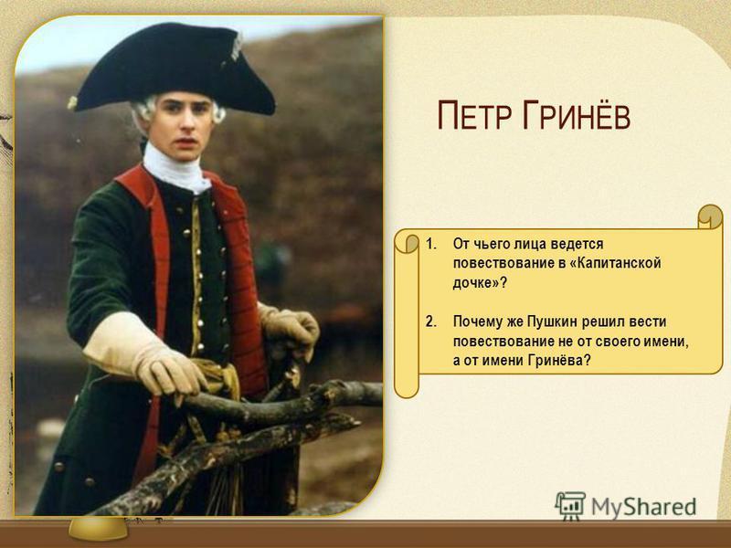 П ЕТР Г РИНЁВ 1. От чьего лица ведется повествование в «Капитанской дочке»? 2. Почему же Пушкин решил вести повествование не от своего имени, а от имени Гринёва?