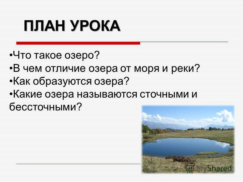 Что такое озеро? В чем отличие озера от моря и реки? Как образуются озера? Какие озера называются сточными и бессточными? ПЛАН УРОКА
