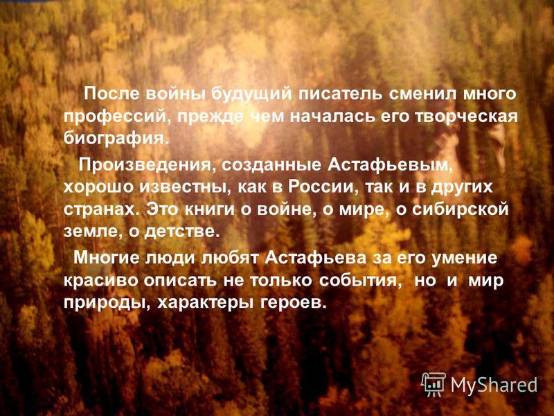 После войны будущий писатель сменил много профессий, прежде чем началась его творческая биография. Произведения, созданные Астафьевым, хорошо известны, как в России, так и в других странах. Это книги о войне, о мире, о сибирской земле, о детстве. Мно