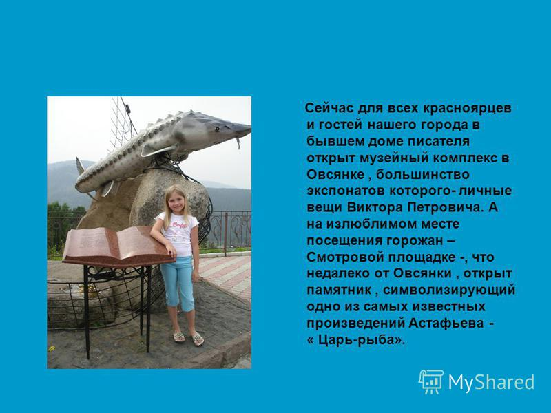 Сейчас для всех красноярцев и гостей нашего города в бывшем доме писателя открыт музейный комплекс в Овсянке, большинство экспонатов которого- личные вещи Виктора Петровича. А на излюблимом месте посещения горожан – Смотровой площадке -, что недалеко