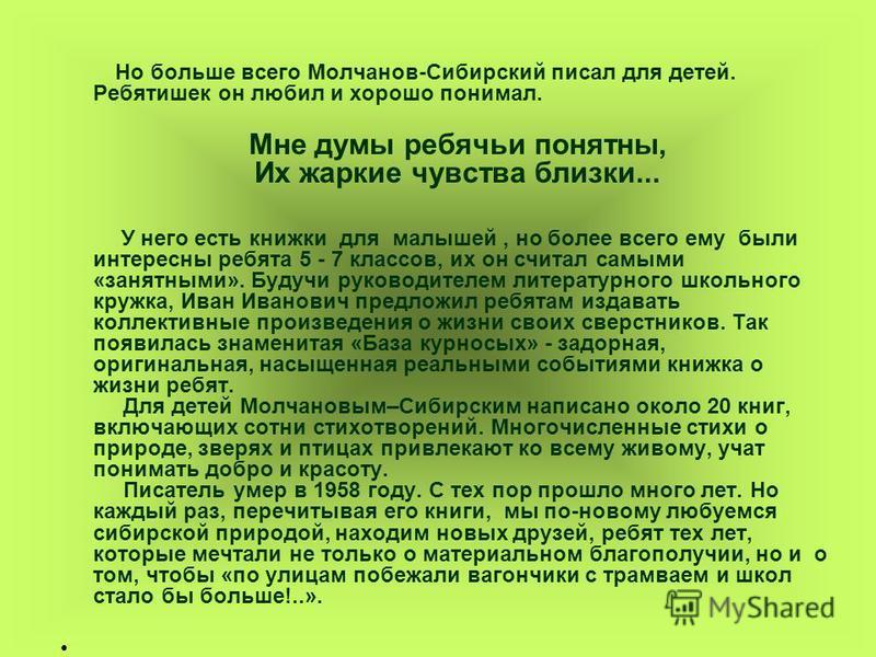 Но больше всего Молчанов-Сибирский писал для детей. Ребятишек он любил и хорошо понимал. Мне думы ребячьи понятны, Их жаркие чувства близки... У него есть книжки для малышей, но более всего ему были интересны ребята 5 - 7 классов, их он считал самыми