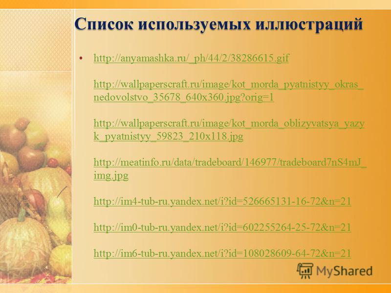 Список используемых иллюстраций http://anyamashka.ru/_ph/44/2/38286615.gif http://wallpaperscraft.ru/image/kot_morda_pyatnistyy_okras_ nedovolstvo_35678_640x360.jpg?orig=1 http://wallpaperscraft.ru/image/kot_morda_oblizyvatsya_yazy k_pyatnistyy_59823