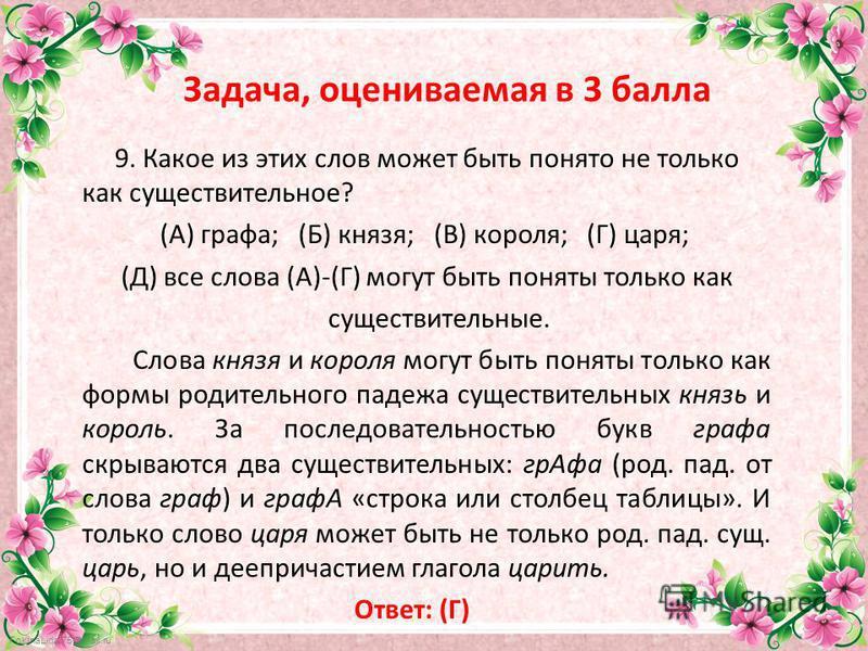 FokinaLida.75@mail.ru Задача, оцениваемая в 3 балла 9. Какое из этих слов может быть понято не только как существительное? (А) графа; (Б) князя; (В) короля; (Г) царя; (Д) все слова (А)-(Г) могут быть поняты только как существительные. Слова князя и к