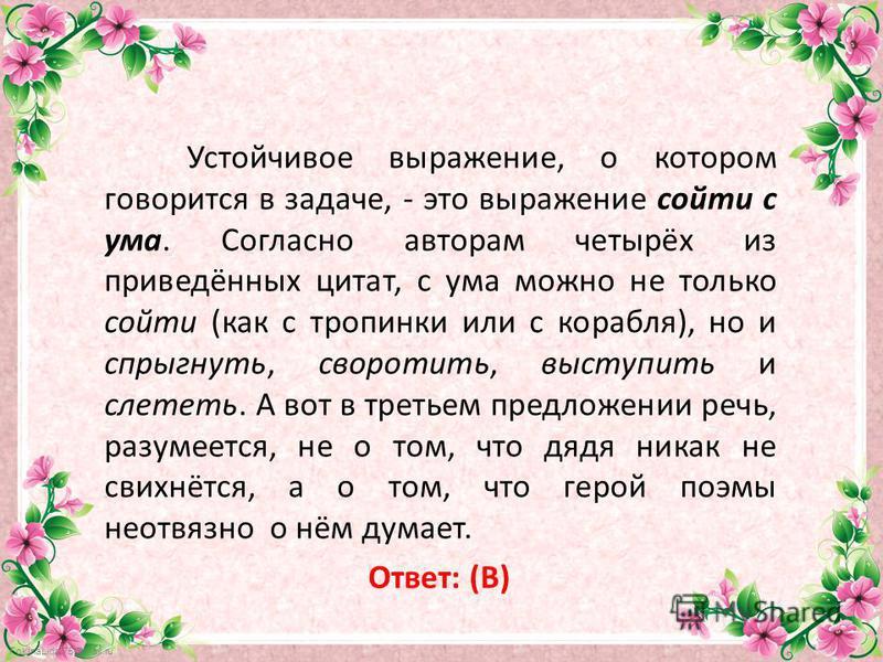 FokinaLida.75@mail.ru Устойчивое выражение, о котором говорится в задаче, - это выражение сойти с ума. Согласно авторам четырёх из приведённых цитат, с ума можно не только сойти (как с тропинки или с корабля), но и спрыгнуть, своротить, выступить и с
