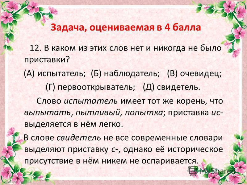 FokinaLida.75@mail.ru Задача, оцениваемая в 4 балла 12. В каком из этих слов нет и никогда не было приставки? (А) испытатель; (Б) наблюдатель; (В) очевидец; (Г) первооткрыватель; (Д) свидетель. Слово испытатель имеет тот же корень, что выпытать, пытл
