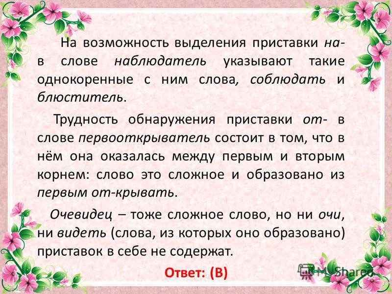 FokinaLida.75@mail.ru На возможность выделения приставки на- в слове наблюдатель указывают такие однокоренные с ним слова, соблюдать и блюститель. Трудность обнаружения приставки от- в слове первооткрыватель состоит в том, что в нём она оказалась меж