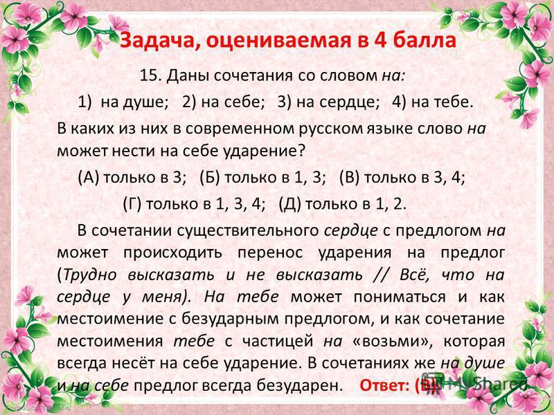 FokinaLida.75@mail.ru Задача, оцениваемая в 4 балла 15. Даны сочетания со словом на: 1) на душе; 2) на себе; 3) на сердце; 4) на тебе. В каких из них в современном русском языке слово на может нести на себе ударение? (А) только в 3; (Б) только в 1, 3