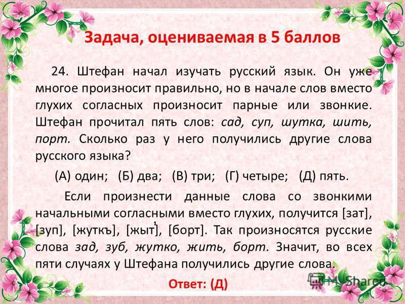 FokinaLida.75@mail.ru Задача, оцениваемая в 5 баллов 24. Штефан начал изучать русский язык. Он уже многое произносит правильно, но в начале слов вместо глухих согласных произносит парные или звонкие. Штефан прочитал пять слов: сад, суп, шутка, шить,