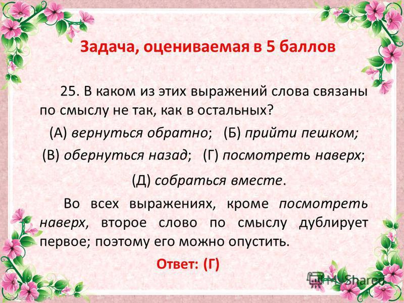 FokinaLida.75@mail.ru Задача, оцениваемая в 5 баллов 25. В каком из этих выражений слова связаны по смыслу не так, как в остальных? (А) вернуться обратно; (Б) прийти пешком; (В) обернуться назад; (Г) посмотреть наверх; (Д) собраться вместе. Во всех в