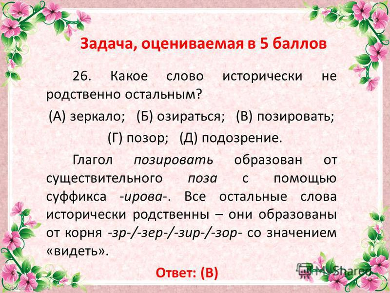 FokinaLida.75@mail.ru Задача, оцениваемая в 5 баллов 26. Какое слово исторически не родственно остальным? (А) зеркало; (Б) озираться; (В) позировать; (Г) позор; (Д) подозрение. Глагол позировать образован от существительного поза с помощью суффикса -