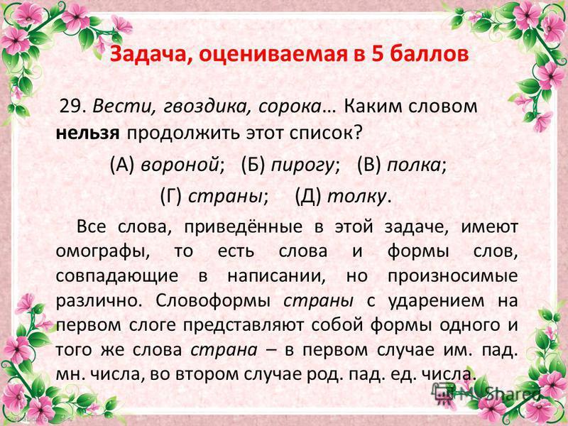 FokinaLida.75@mail.ru Задача, оцениваемая в 5 баллов 29. Вести, гвоздика, сорока… Каким словом нельзя продолжить этот список? (А) вороной; (Б) пирогу; (В) полка; (Г) страны; (Д) толку. Все слова, приведённые в этой задаче, имеют омографы, то есть сло