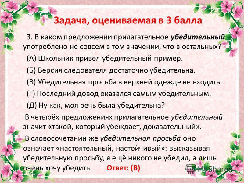 FokinaLida.75@mail.ru Задача, оцениваемая в 3 балла 3. В каком предложении прилагательное убедительный употреблено не совсем в том значении, что в остальных? (А) Школьник привёл убедительный пример. (Б) Версия следователя достаточно убедительна. (В)