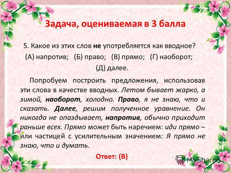FokinaLida.75@mail.ru Задача, оцениваемая в 3 балла 5. Какое из этих слов не употребляется как вводное? (А) напротив; (Б) право; (В) прямо; (Г) наоборот; (Д) далее. Попробуем построить предложения, использовав эти слова в качестве вводных. Летом быва