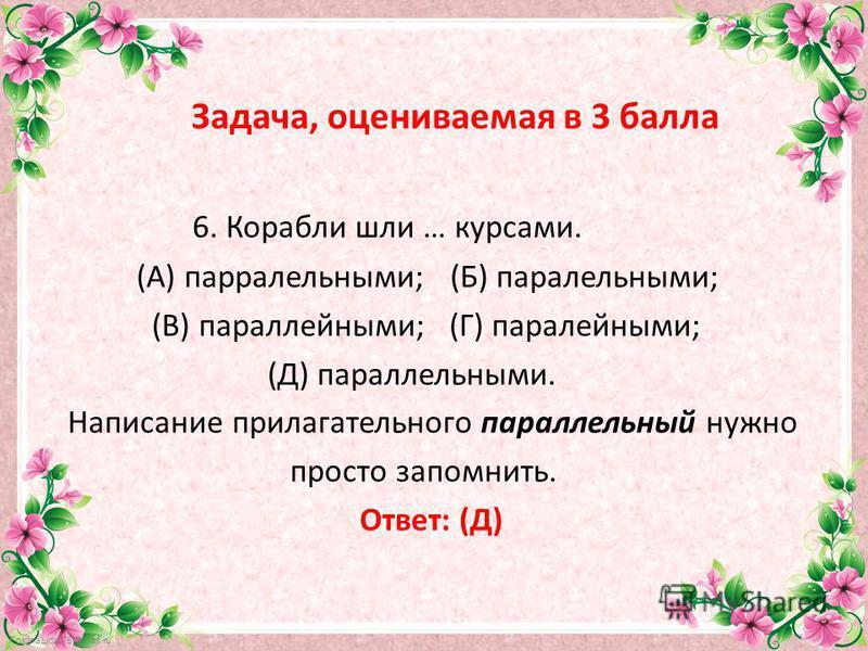 FokinaLida.75@mail.ru Задача, оцениваемая в 3 балла 6. Корабли шли … курсами. (А) параллельными; (Б) параллельными; (В) параллейными; (Г) паралейными; (Д) параллельными. Написание прилагательного параллельный нужно просто запомнить. Ответ: (Д)