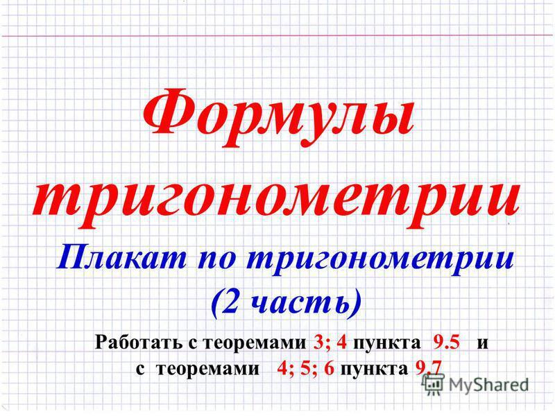 Формулы тригонометрии Плакат по тригонометрии (2 часть) Работать с теоремами 3; 4 пункта 9.5 и с теоремами 4; 5; 6 пункта 9.7