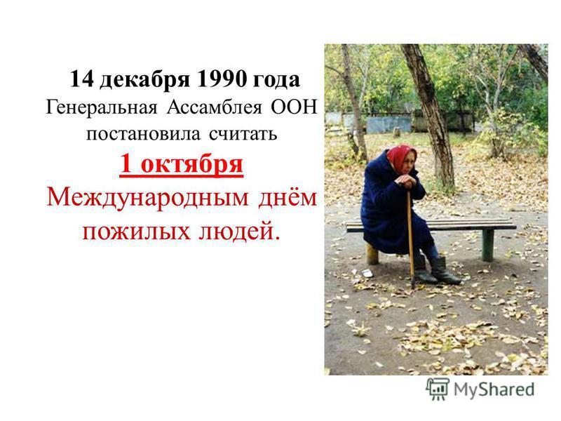 14 декабря 1990 года Генеральная Ассамблея ООН постановила считать 1 октября Международным днём пожилых людей.