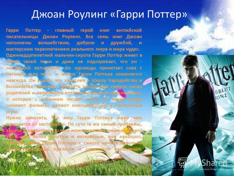 Джоан Роулинг «Гарри Поттер» Гарри Поттер - главный герой книг английской писательницы Джоан Роулинг. Все семь книг Джоан наполнены волшебством, добром и дружбой, и мастерским переплетением реального мира и мира чудес. Одиннадцатилетний мальчик-сирот