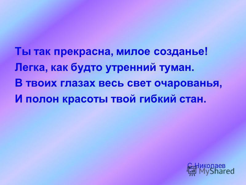 С.Николаев Ты так прекрасна, милое создание! Легка, как будто утренний туман. В твоих глазах весь свет очарованья, И полон красоты твой гибкий стан.