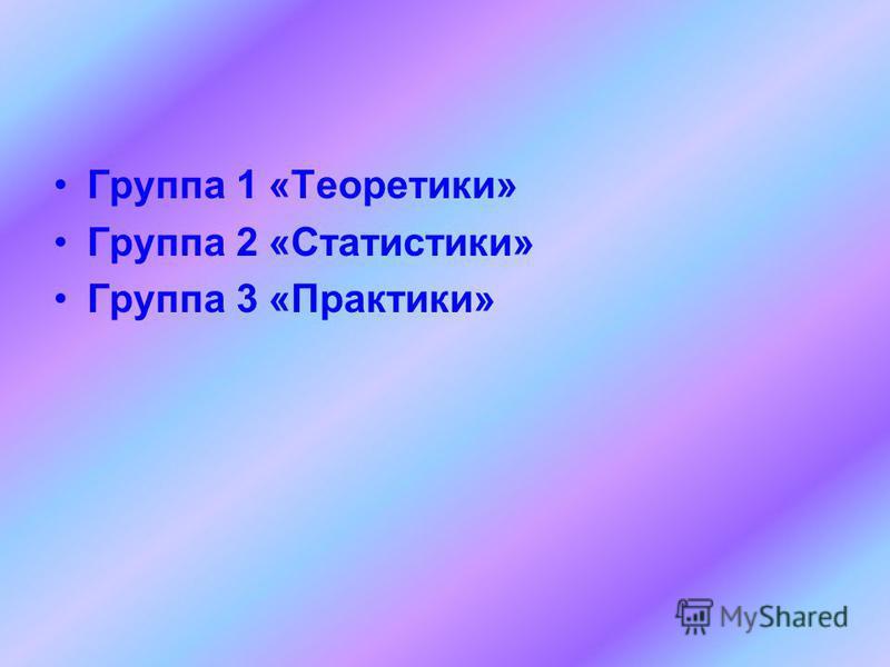 Группа 1 «Теоретики» Группа 2 «Статистики» Группа 3 «Практики»