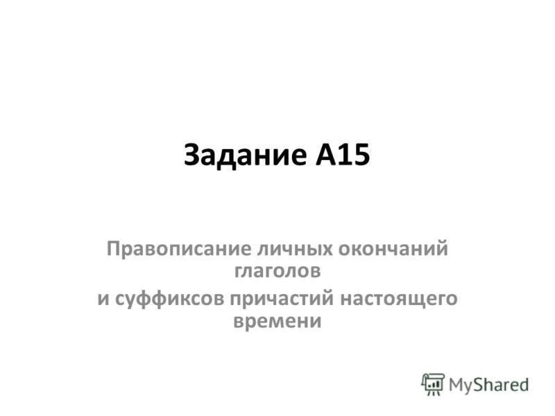 Задание А15 Правописание личных окончаний глаголов и суффиксов причастий настоячего времени