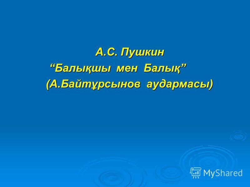 А.С. Пушкин А.С. Пушкин Балықшы мен Балық Балықшы мен Балық (А.Байтұрсынов аудармасы) (А.Байтұрсынов аудармасы)