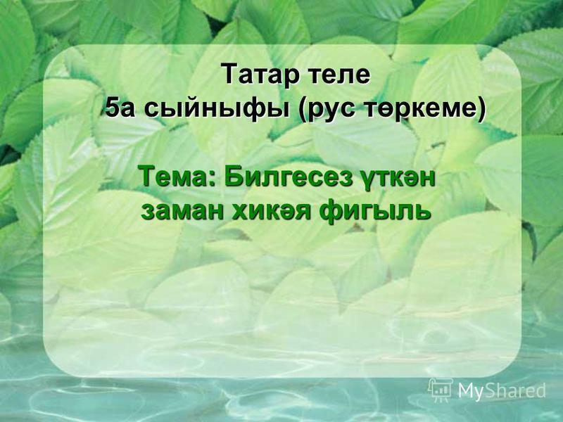 Татар теле 5 а сыйныфы (рус төркеме) Тема: Билгесез үткән заман хикәя фигыль