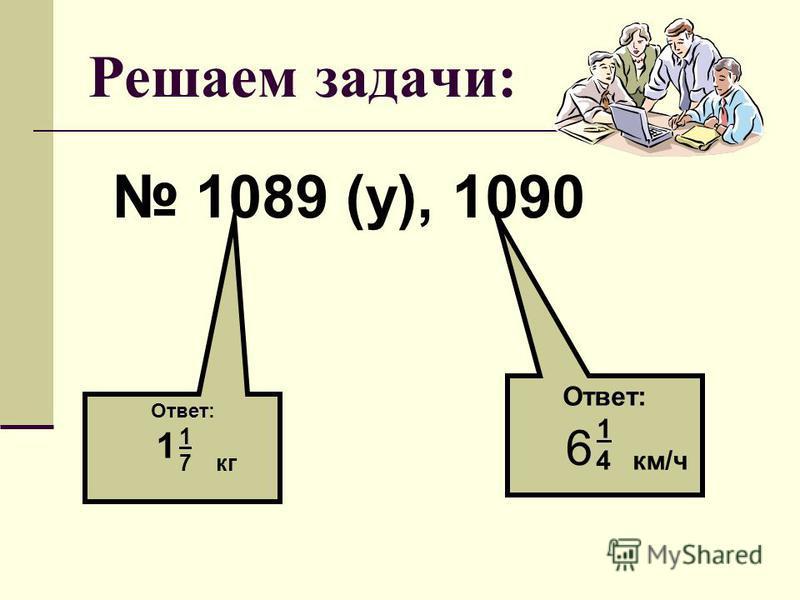 Решаем задачи: 1089 (у), 1090 Ответ: 1 7 кг 1 Ответ: 1 4 км/ч 6