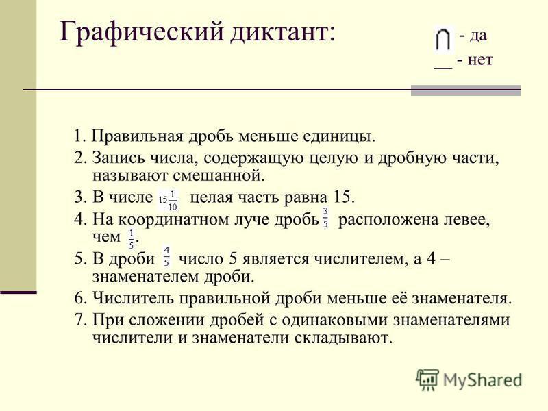 Графический диктант: - да __ - нет 1. Правильная дробь меньше единицы. 2. Запись числа, содержащую целую и дробную части, называют смешанной. 3. В числе целая часть равна 15. 4. На координатном луче дробь расположена левее, чем. 5. В дроби число 5 яв