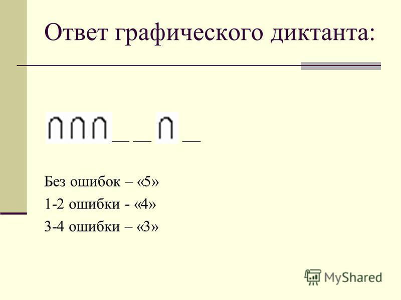 Ответ графического диктанта: __ __ __ Без ошибок – «5» 1-2 ошибки - «4» 3-4 ошибки – «3»