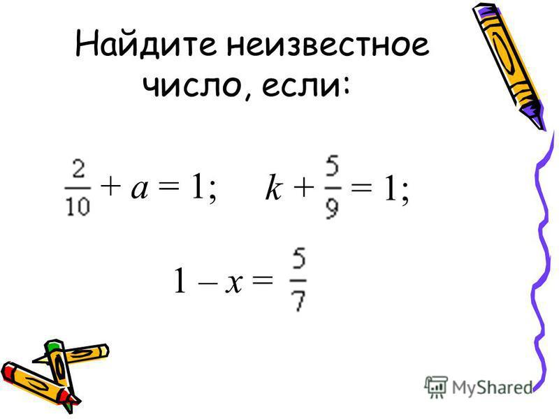 Найдите неизвестное число, если: + а = 1; k + = 1; 1 – x =