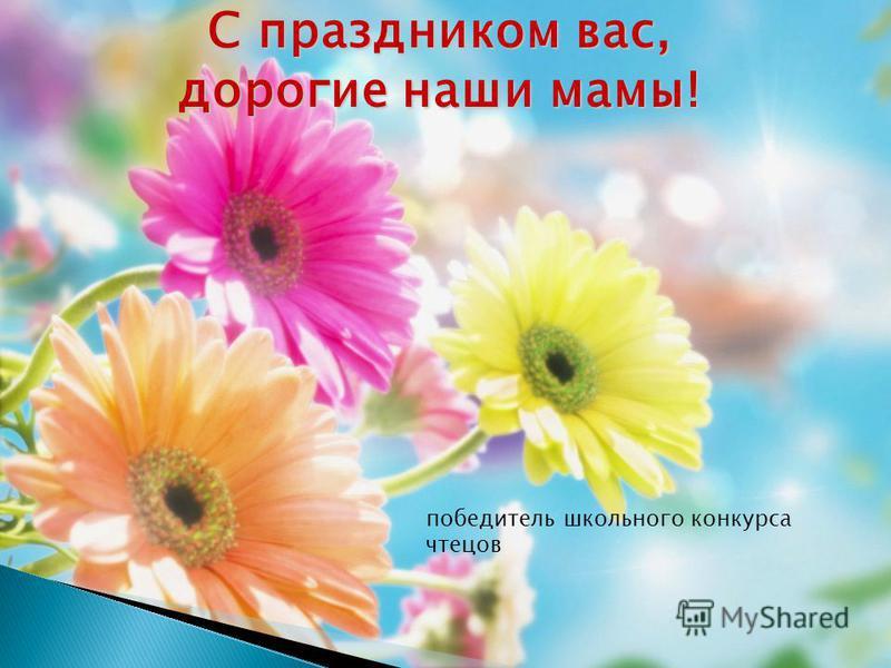 С праздником вас, дорогие наши мамы! победитель школьного конкурса чтецов