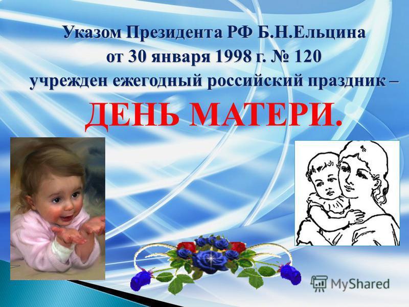 Указом Президента РФ Б.Н.Ельцина от 30 января 1998 г. 120 учрежден ежегодный российский праздник – ДЕНЬ МАТЕРИ.