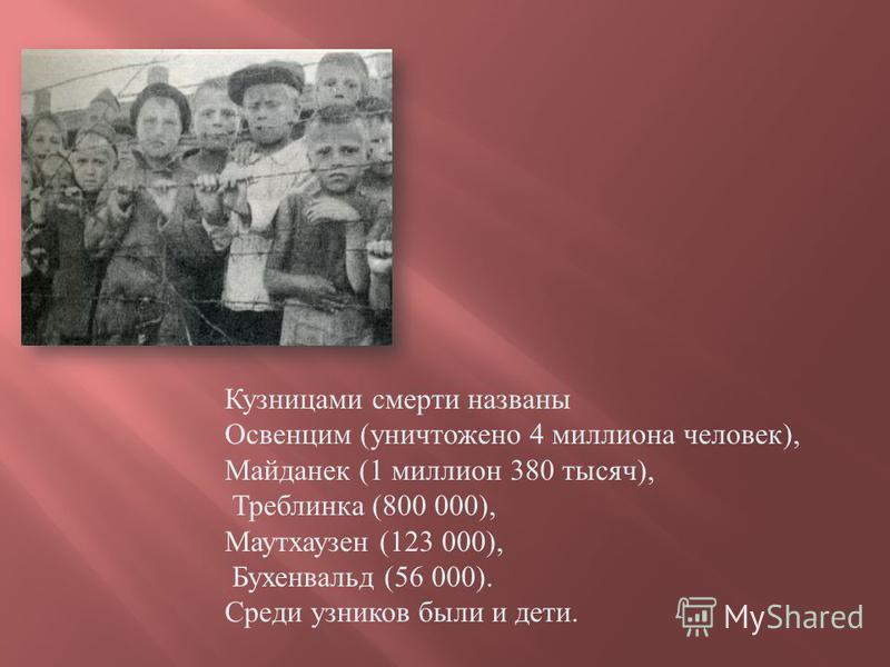 Кузницами смерти названы Освенцим ( уничтожено 4 миллиона человек ), Майданек (1 миллион 380 тысяч ), Треблинка (800 000), Маутхаузен (123 000), Бухенвальд (56 000). Среди узников были и дети.