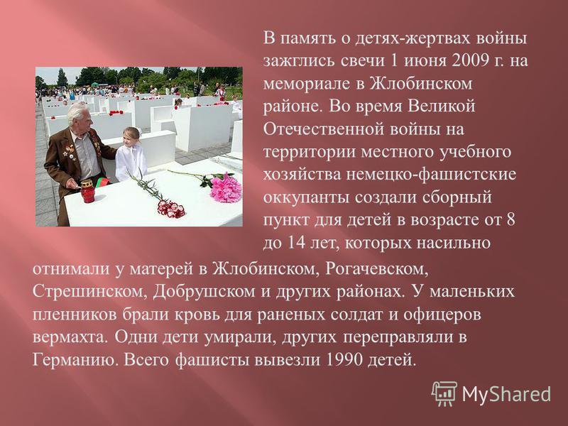 В память о детях - жертвах войны зажглись свечи 1 июня 2009 г. на мемориале в Жлобинском районе. Во время Великой Отечественной войны на территории местного учебного хозяйства немецко - фашистские оккупанты создали сборный пункт для детей в возрасте