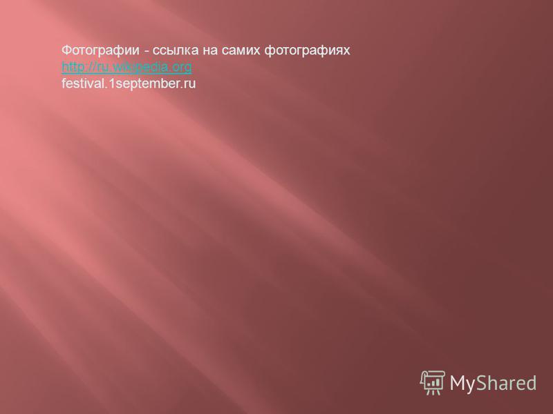 Фотографии - ссылка на самих фотографиях http://ru.wikipedia.org festival.1september.ru