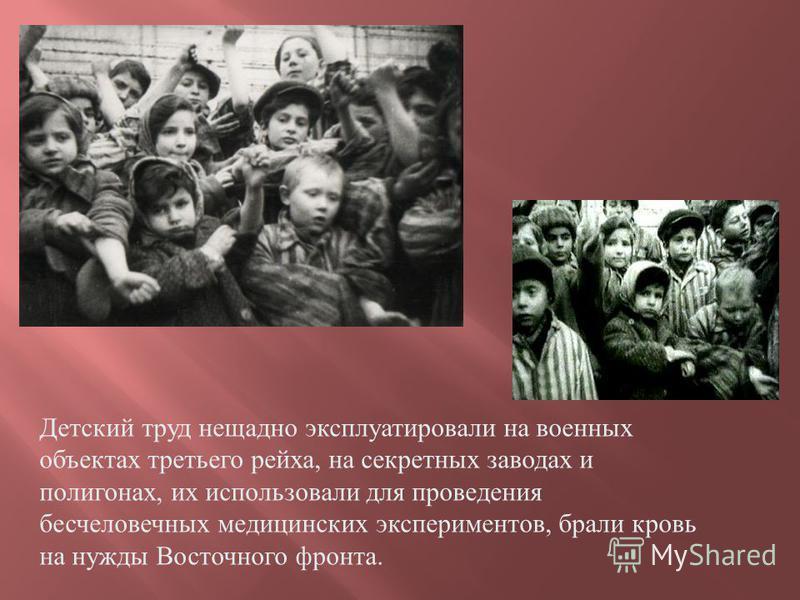 Детский труд нещадно эксплуатировали на военных объектах третьего рейха, на секретных заводах и полигонах, их использовали для проведения бесчеловечных медицинских экспериментов, брали кровь на нужды Восточного фронта.